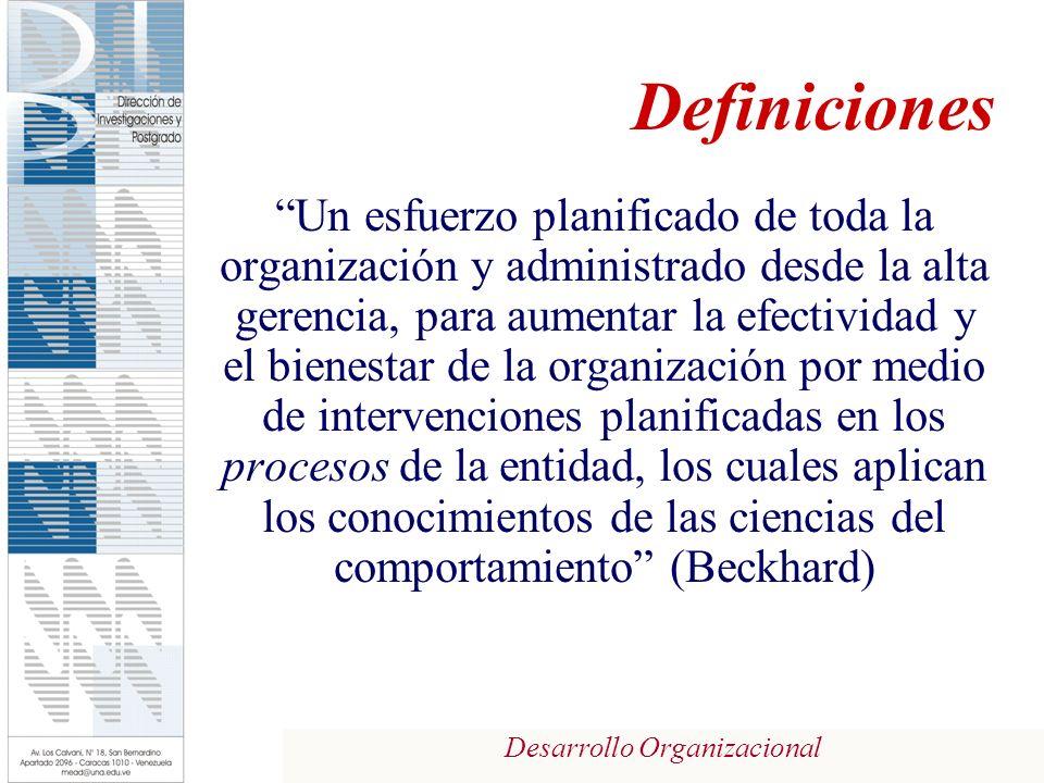 Desarrollo Organizacional Definiciones Un esfuerzo planificado de toda la organización y administrado desde la alta gerencia, para aumentar la efectividad y el bienestar de la organización por medio de intervenciones planificadas en los procesos de la entidad, los cuales aplican los conocimientos de las ciencias del comportamiento (Beckhard)