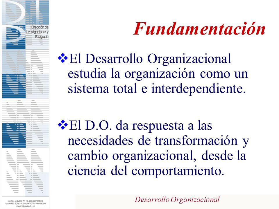 Desarrollo Organizacional Fundamentación El Desarrollo Organizacional estudia la organización como un sistema total e interdependiente. El D.O. da res