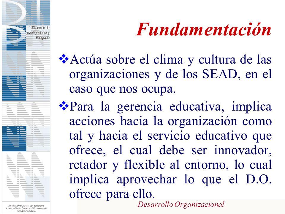 Desarrollo Organizacional Fundamentación Actúa sobre el clima y cultura de las organizaciones y de los SEAD, en el caso que nos ocupa. Para la gerenci