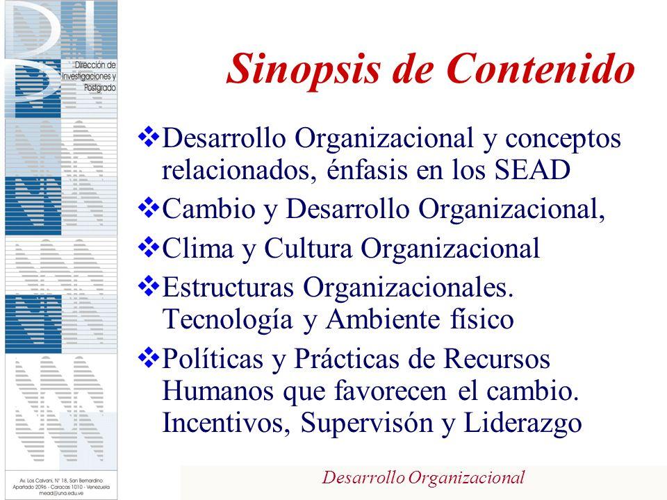 Desarrollo Organizacional Sinopsis de Contenido Desarrollo Organizacional y conceptos relacionados, énfasis en los SEAD Cambio y Desarrollo Organizacional, Clima y Cultura Organizacional Estructuras Organizacionales.