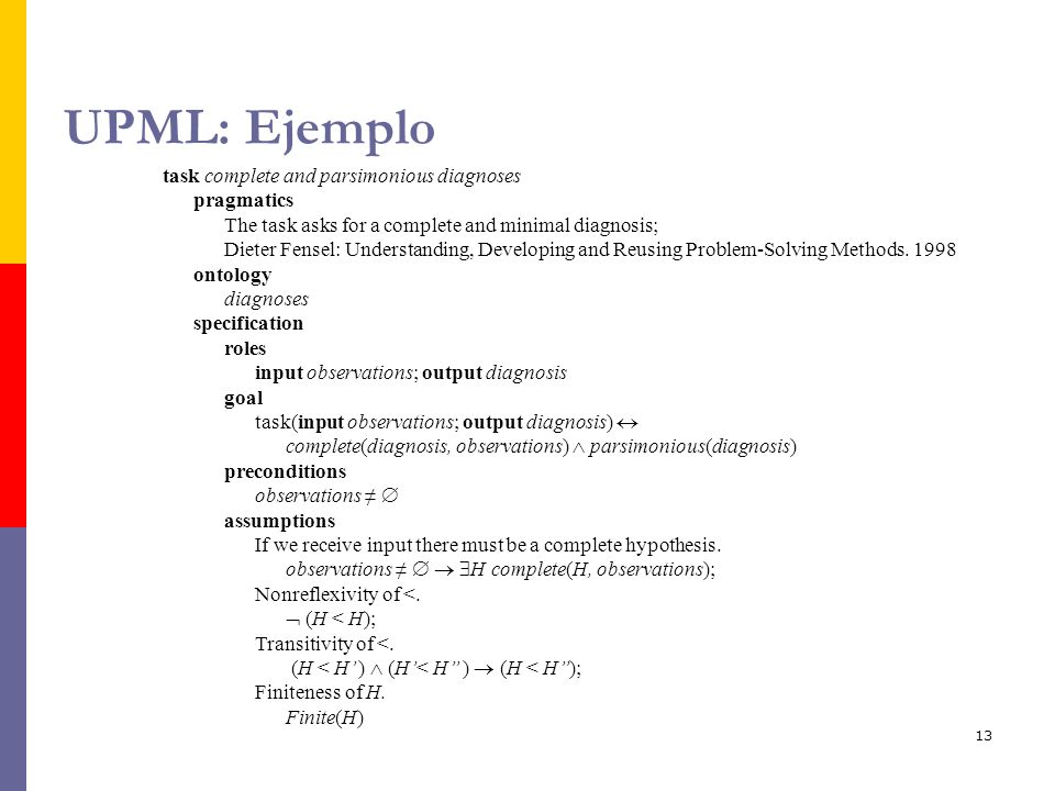13 UPML: Ejemplo task complete and parsimonious diagnoses pragmatics The task asks for a complete and minimal diagnosis; Dieter Fensel: Understanding, Developing and Reusing Problem-Solving Methods.