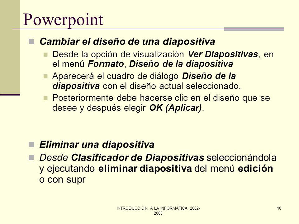 INTRODUCCIÓN A LA INFORMÁTICA 2002- 2003 9 Powerpoint Crear una nueva diapositiva Para crear una diapositiva nueva debe seleccionarse el comando Diapo