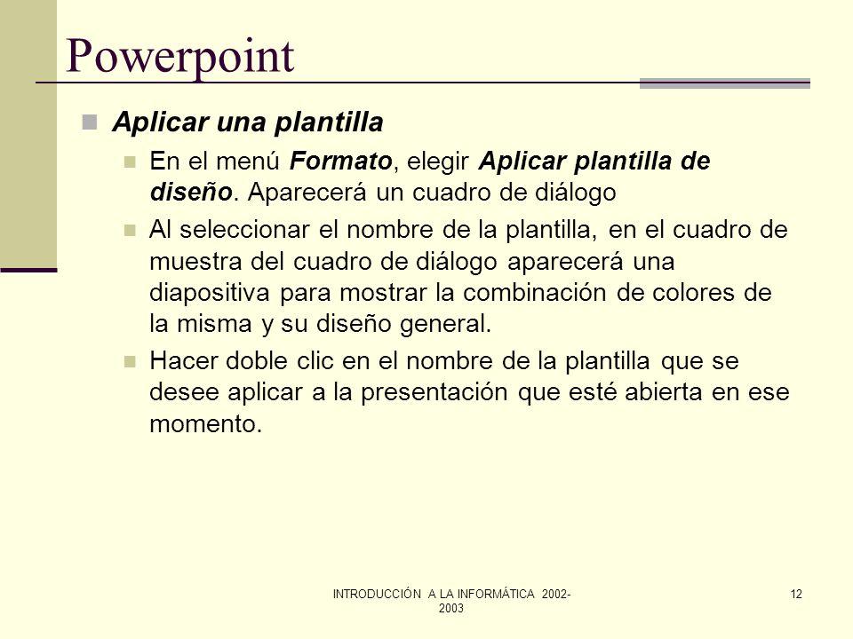 INTRODUCCIÓN A LA INFORMÁTICA 2002- 2003 11 Powerpoint Cambiar el orden de las diapositivas En los modos Ver Esquema o Ver Clasificador de Diapositiva