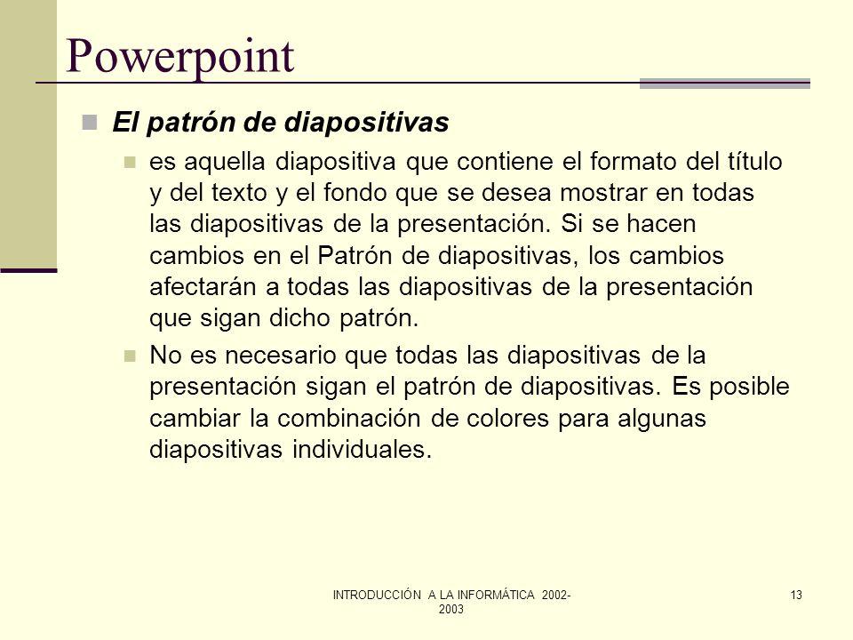 INTRODUCCIÓN A LA INFORMÁTICA 2002- 2003 12 Powerpoint Aplicar una plantilla En el menú Formato, elegir Aplicar plantilla de diseño. Aparecerá un cuad