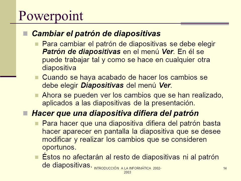 INTRODUCCIÓN A LA INFORMÁTICA 2002- 2003 13 Powerpoint El patrón de diapositivas es aquella diapositiva que contiene el formato del título y del texto