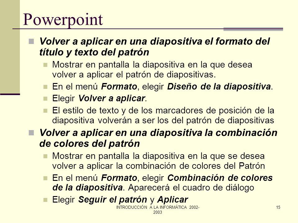 INTRODUCCIÓN A LA INFORMÁTICA 2002- 2003 14 Powerpoint Cambiar el patrón de diapositivas Para cambiar el patrón de diapositivas se debe elegir Patrón
