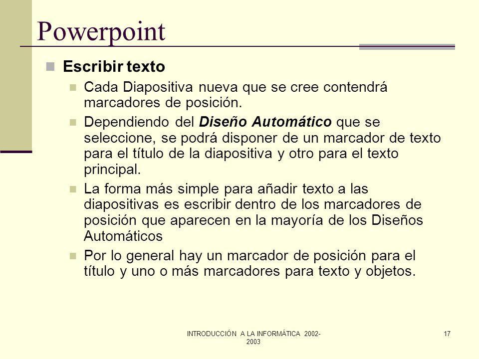 INTRODUCCIÓN A LA INFORMÁTICA 2002- 2003 16 Powerpoint Escribir texto Cuando la diapositiva contiene un marcador de posición de texto, basta con hacer