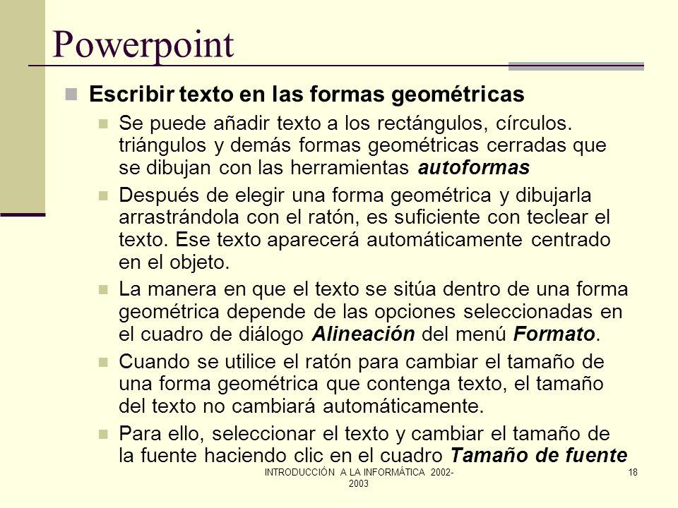 INTRODUCCIÓN A LA INFORMÁTICA 2002- 2003 17 Powerpoint Escribir texto Cada Diapositiva nueva que se cree contendrá marcadores de posición. Dependiendo