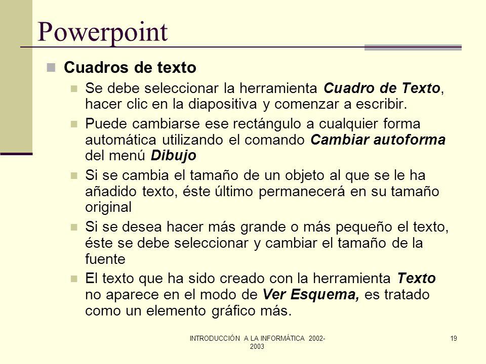 INTRODUCCIÓN A LA INFORMÁTICA 2002- 2003 18 Powerpoint Escribir texto en las formas geométricas Se puede añadir texto a los rectángulos, círculos. tri