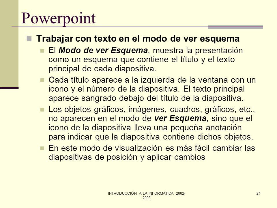 INTRODUCCIÓN A LA INFORMÁTICA 2002- 2003 20 Powerpoint Selección y edición de texto De la misma forma que vimos en Word Formato de texto De la misma f