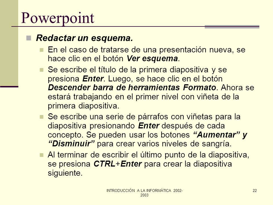 INTRODUCCIÓN A LA INFORMÁTICA 2002- 2003 21 Powerpoint Trabajar con texto en el modo de ver esquema El Modo de ver Esquema, muestra la presentación co