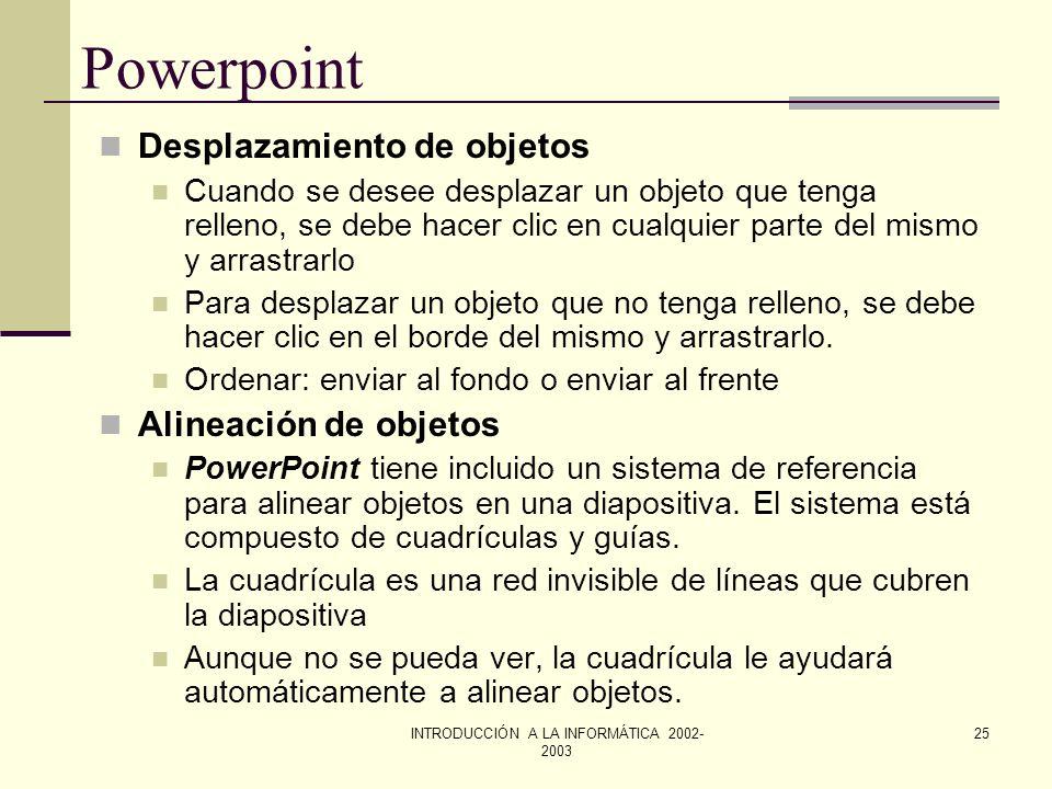 INTRODUCCIÓN A LA INFORMÁTICA 2002- 2003 24 Powerpoint Selección y anulación de la selección de objetos. Pueden seleccionarse varios objetos a la vez