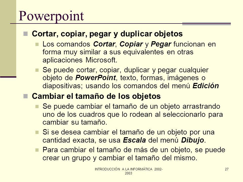 INTRODUCCIÓN A LA INFORMÁTICA 2002- 2003 26 Powerpoint Girar un objeto o un grupo. Para girar un objeto o un grupo de objetos 90 grados se deben segui