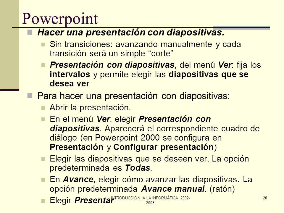 INTRODUCCIÓN A LA INFORMÁTICA 2002- 2003 27 Powerpoint Cortar, copiar, pegar y duplicar objetos Los comandos Cortar, Copiar y Pegar funcionan en forma