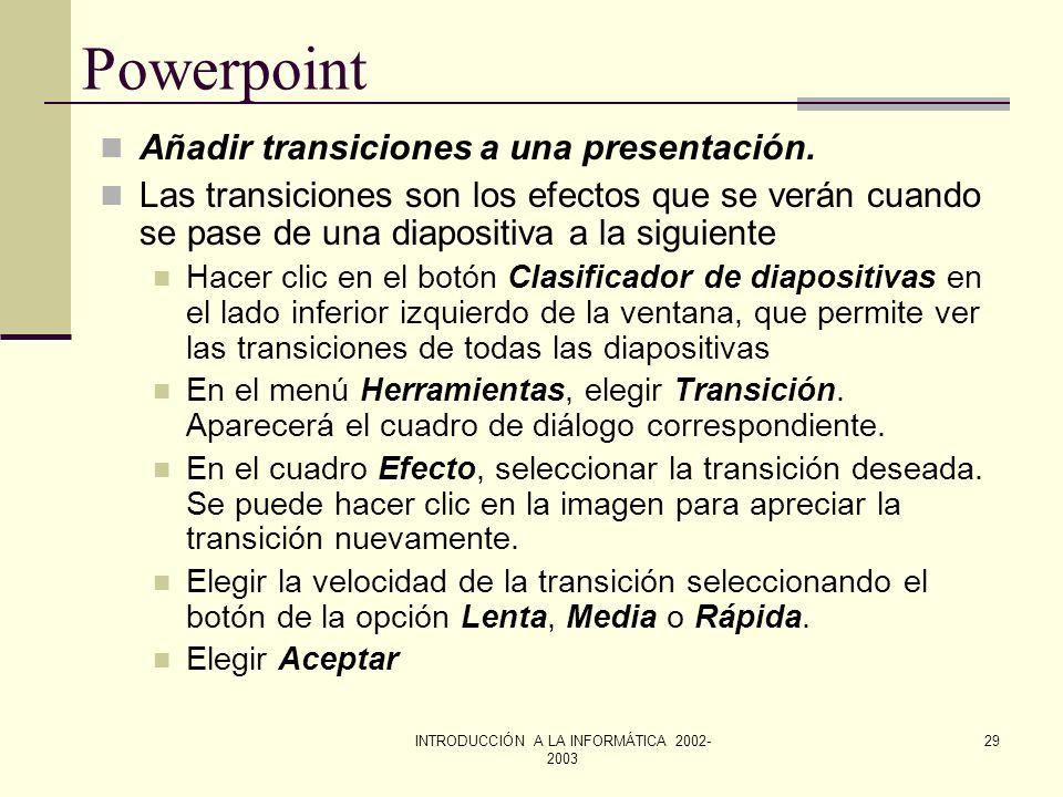 INTRODUCCIÓN A LA INFORMÁTICA 2002- 2003 28 Powerpoint Hacer una presentación con diapositivas. Sin transiciones: avanzando manualmente y cada transic
