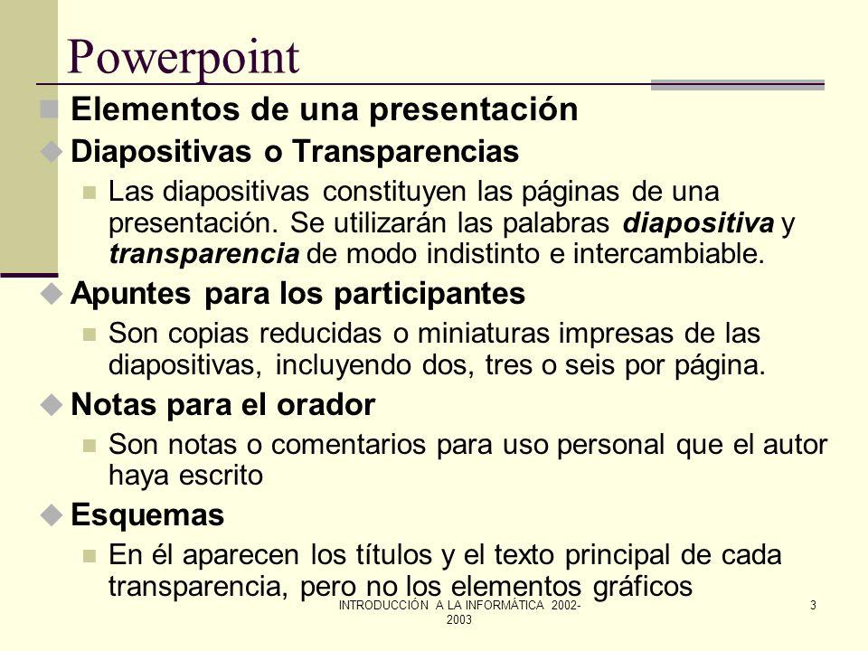 INTRODUCCIÓN A LA INFORMÁTICA 2002- 2003 2 Powerpoint ¿Qué es? u PowerPoint es un programa que contiene un conjunto completo de herramientas para prep