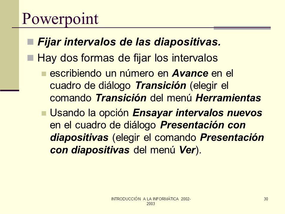 INTRODUCCIÓN A LA INFORMÁTICA 2002- 2003 29 Powerpoint Añadir transiciones a una presentación. Las transiciones son los efectos que se verán cuando se