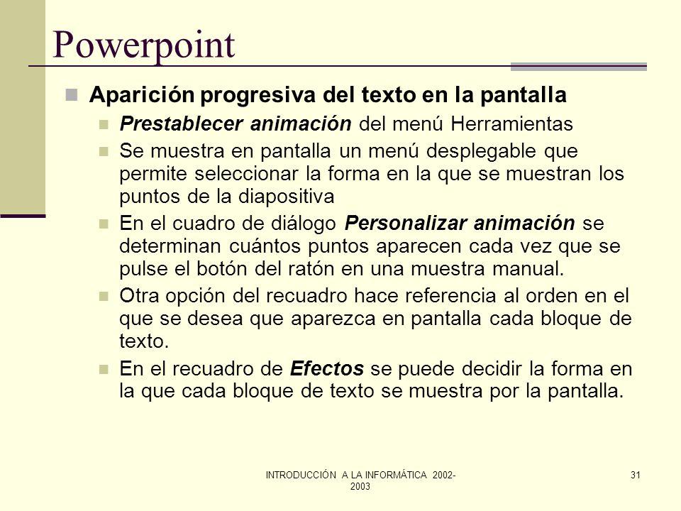 INTRODUCCIÓN A LA INFORMÁTICA 2002- 2003 30 Powerpoint Fijar intervalos de las diapositivas. Hay dos formas de fijar los intervalos escribiendo un núm