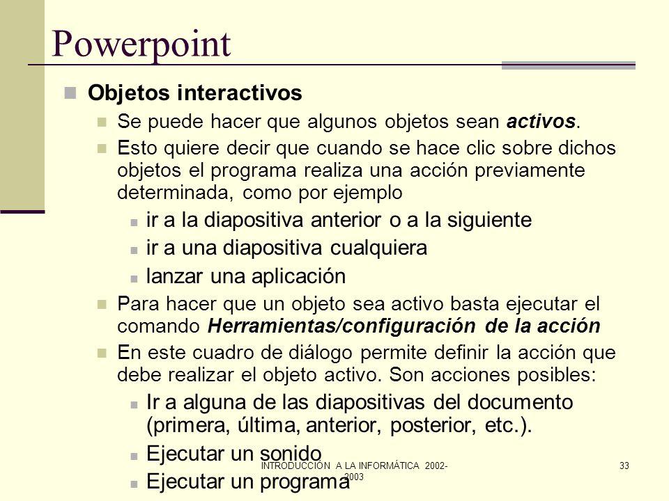 INTRODUCCIÓN A LA INFORMÁTICA 2002- 2003 32 Powerpoint Aparición progresiva de objetos en la pantalla Puede determinarse la forma en la que se muestra