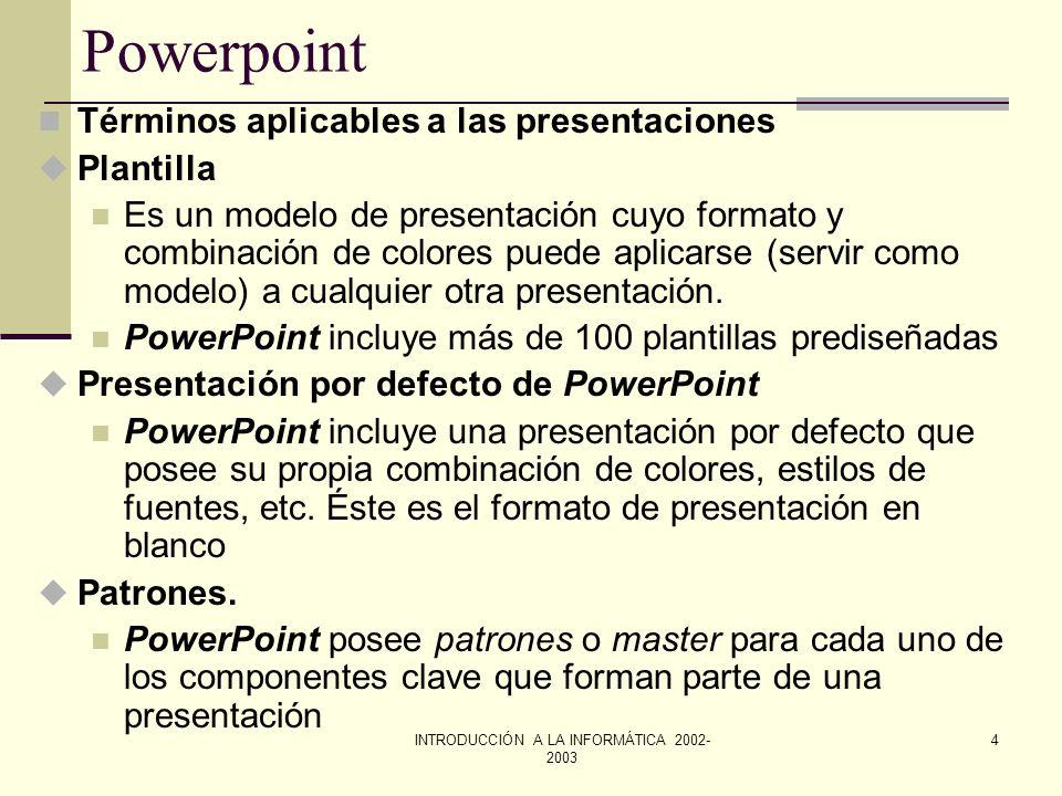 INTRODUCCIÓN A LA INFORMÁTICA 2002- 2003 3 Powerpoint Elementos de una presentación u Diapositivas o Transparencias Las diapositivas constituyen las p