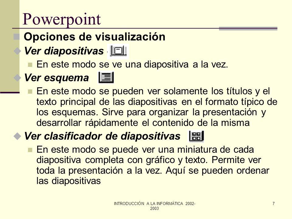 INTRODUCCIÓN A LA INFORMÁTICA 2002- 2003 6 Powerpoint La ventana de Powerpoint u Barra de estado: indica la diapositiva visible en ese momento y cuand