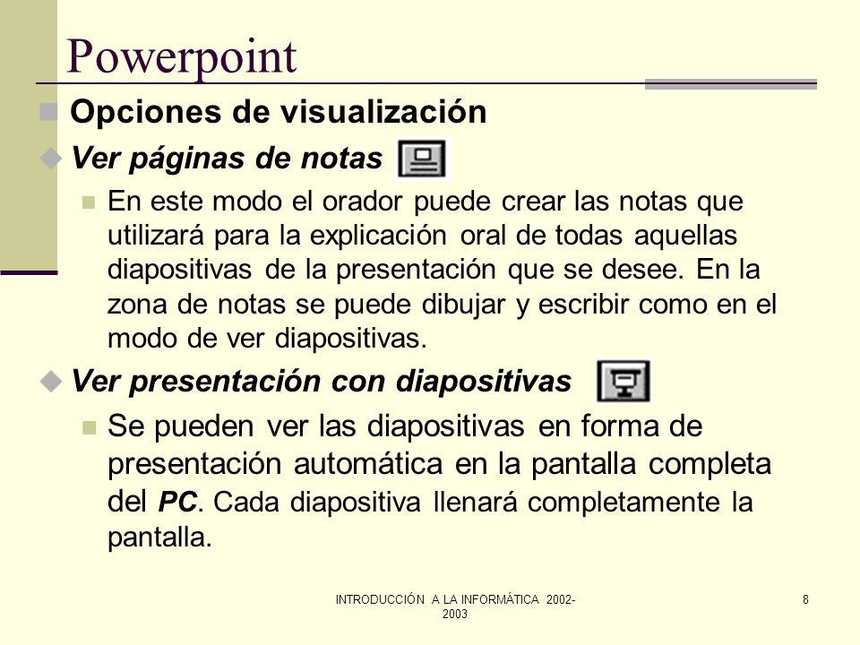 INTRODUCCIÓN A LA INFORMÁTICA 2002- 2003 7 Powerpoint Opciones de visualización u Ver diapositivas En este modo se ve una diapositiva a la vez. u Ver