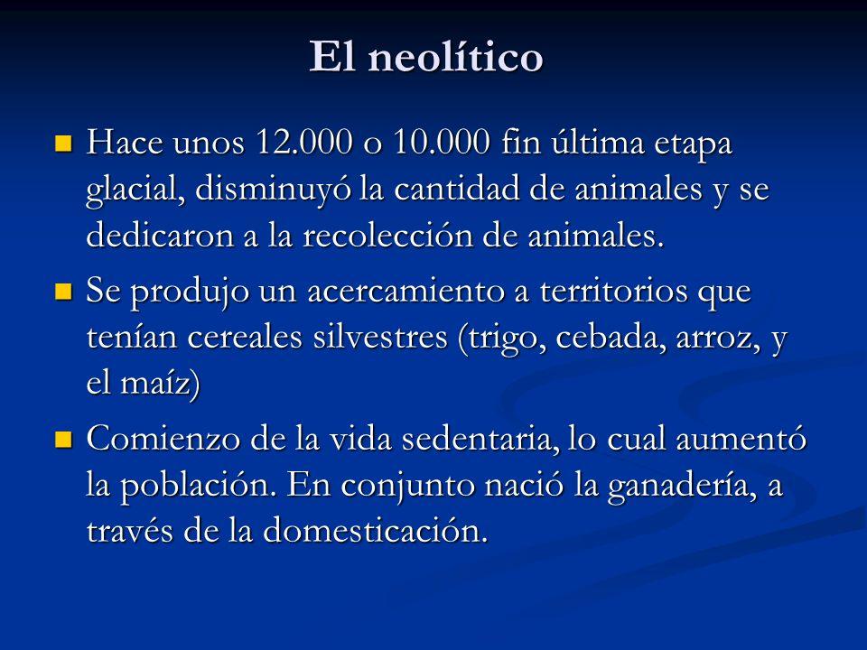 El neolítico Hace unos 12.000 o 10.000 fin última etapa glacial, disminuyó la cantidad de animales y se dedicaron a la recolección de animales.