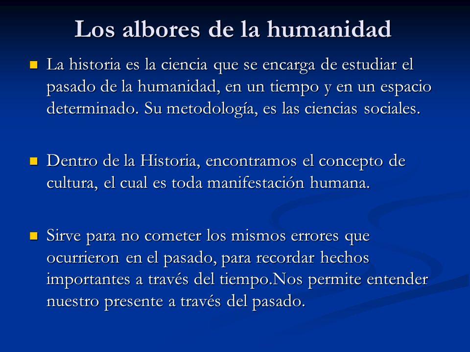 Los albores de la humanidad La historia es la ciencia que se encarga de estudiar el pasado de la humanidad, en un tiempo y en un espacio determinado.