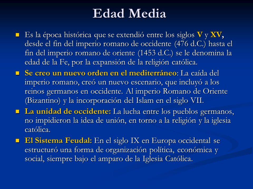 Edad Media Es la época histórica que se extendió entre los siglos V y XV, desde el fin del imperio romano de occidente (476 d.C.) hasta el fin del imperio romano de oriente (1453 d.C.) se le denomina la edad de la Fe, por la expansión de la religión católica.