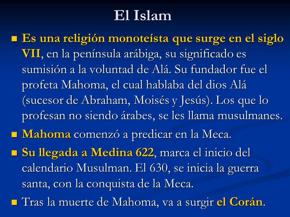 El Islam Es una religión monoteísta que surge en el siglo VII, en la península arábiga, su significado es sumisión a la voluntad de Alá.