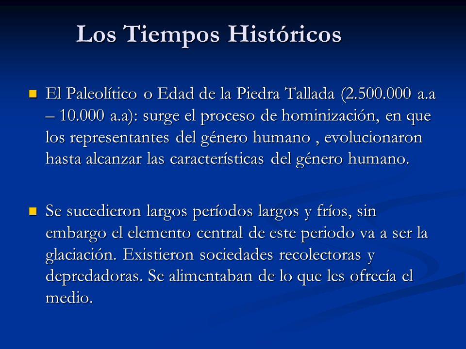 Los Tiempos Históricos El Paleolítico o Edad de la Piedra Tallada (2.500.000 a.a – 10.000 a.a): surge el proceso de hominización, en que los representantes del género humano, evolucionaron hasta alcanzar las características del género humano.