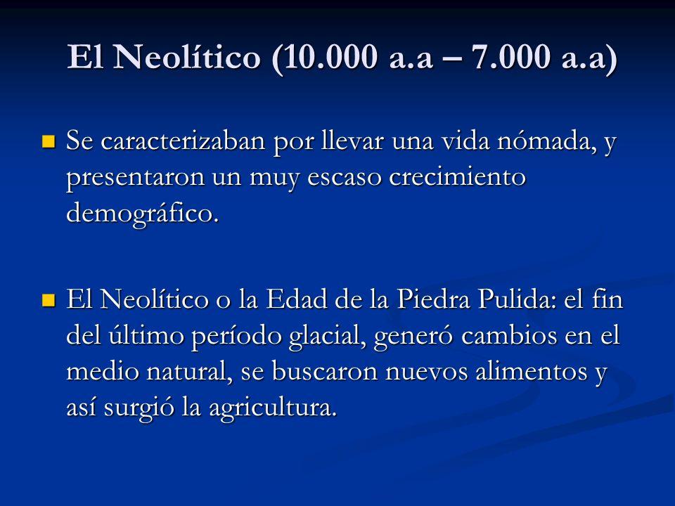 El Neolítico (10.000 a.a – 7.000 a.a) Se caracterizaban por llevar una vida nómada, y presentaron un muy escaso crecimiento demográfico.
