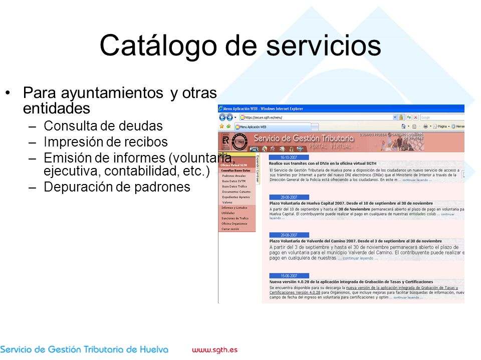 Catálogo de servicios Para ayuntamientos y otras entidades –Consulta de deudas –Impresión de recibos –Emisión de informes (voluntaria, ejecutiva, contabilidad, etc.) –Depuración de padrones