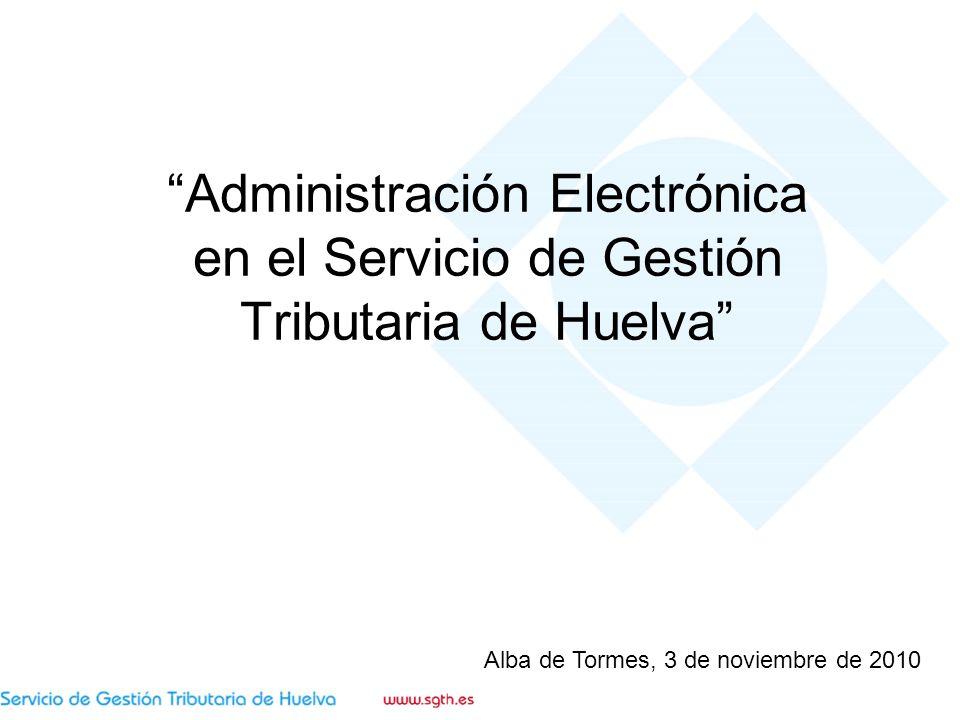Administración Electrónica en el Servicio de Gestión Tributaria de Huelva Alba de Tormes, 3 de noviembre de 2010