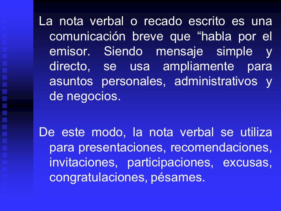 La nota verbal o recado escrito es una comunicación breve que habla por el emisor. Siendo mensaje simple y directo, se usa ampliamente para asuntos pe