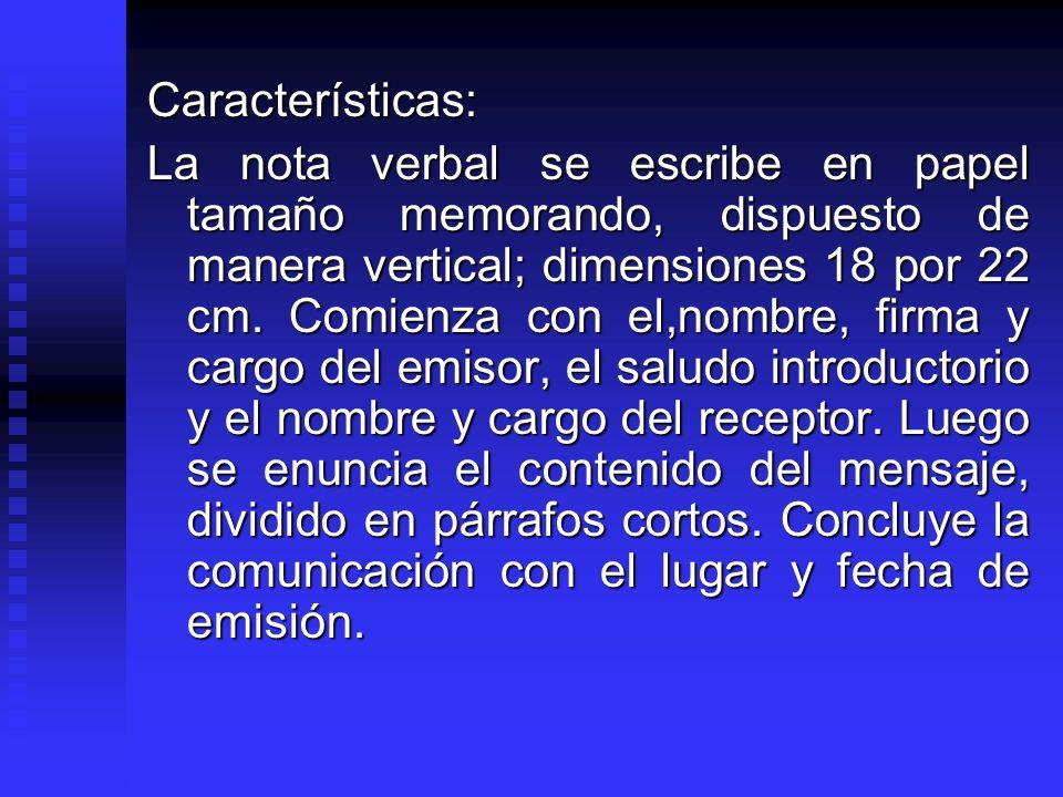 Características: La nota verbal se escribe en papel tamaño memorando, dispuesto de manera vertical; dimensiones 18 por 22 cm. Comienza con el,nombre,