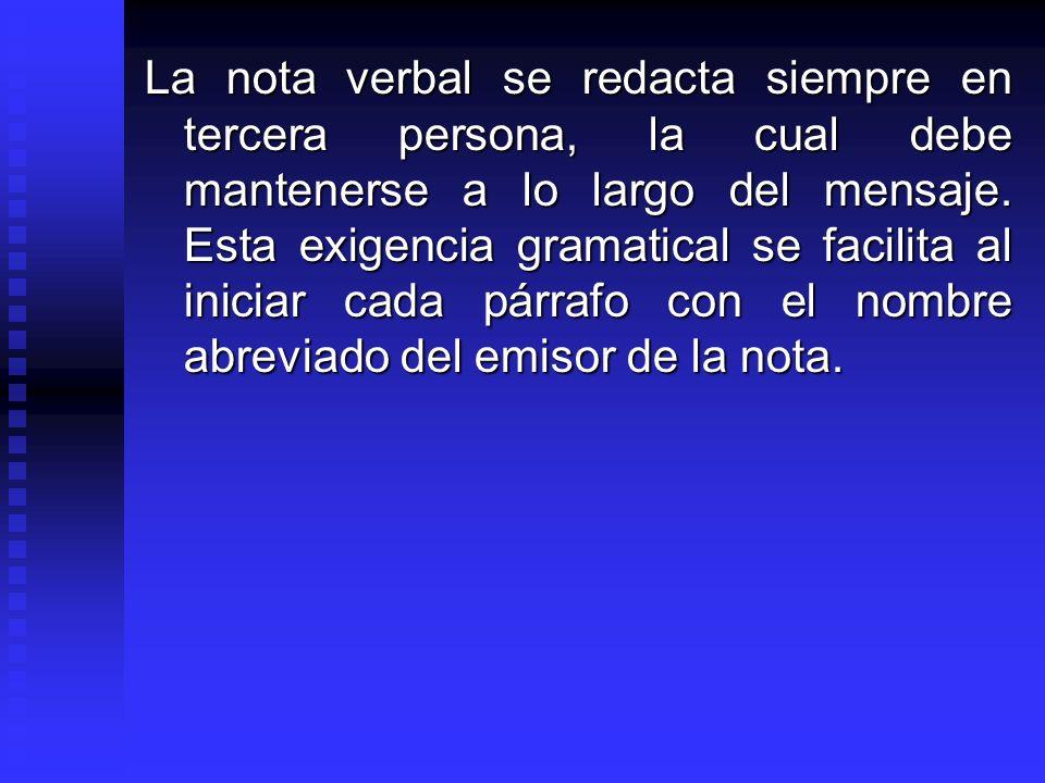 La nota verbal se redacta siempre en tercera persona, la cual debe mantenerse a lo largo del mensaje. Esta exigencia gramatical se facilita al iniciar