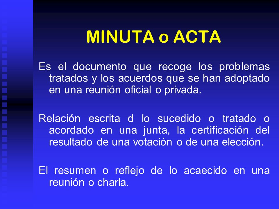MINUTA o ACTA Es el documento que recoge los problemas tratados y los acuerdos que se han adoptado en una reunión oficial o privada. Relación escrita