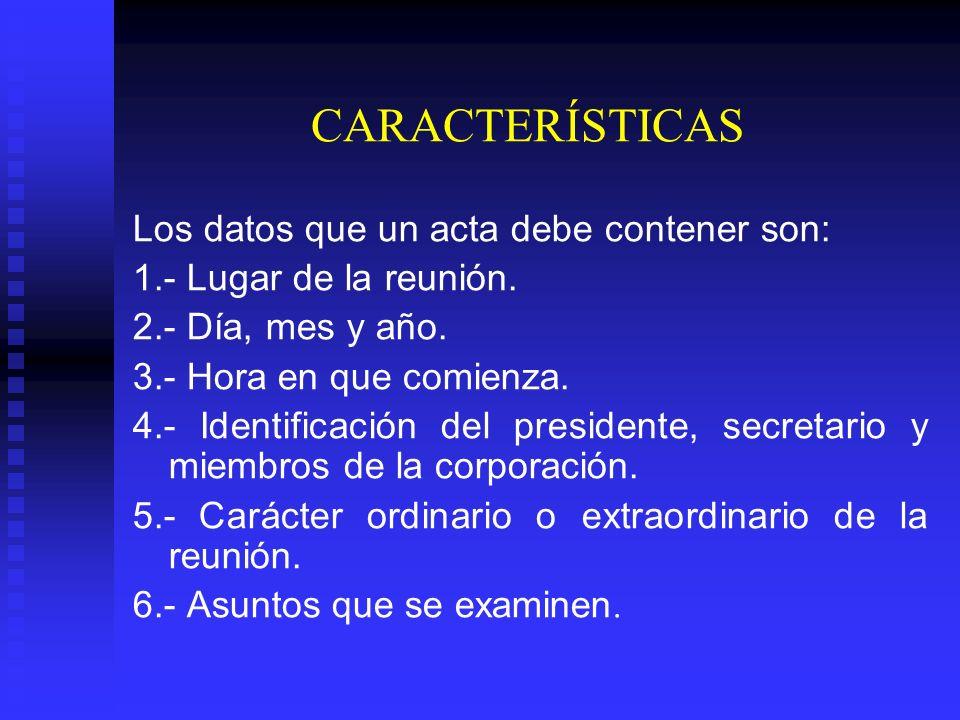 CARACTERÍSTICAS Los datos que un acta debe contener son: 1.- Lugar de la reunión.