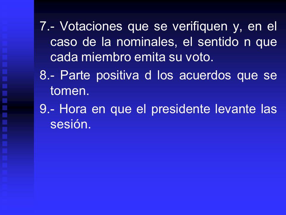 7.- Votaciones que se verifiquen y, en el caso de la nominales, el sentido n que cada miembro emita su voto. 8.- Parte positiva d los acuerdos que se