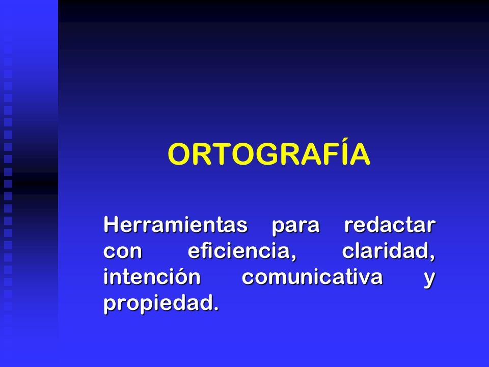 ORTOGRAFÍA Herramientas para redactar con eficiencia, claridad, intención comunicativa y propiedad.