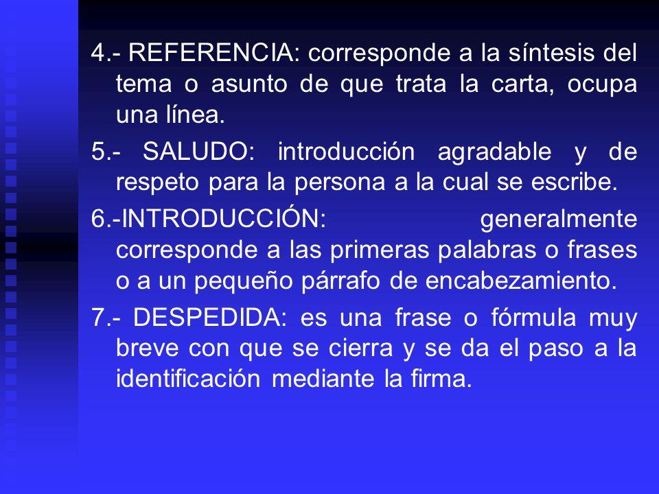 4.- REFERENCIA: corresponde a la síntesis del tema o asunto de que trata la carta, ocupa una línea. 5.- SALUDO: introducción agradable y de respeto pa