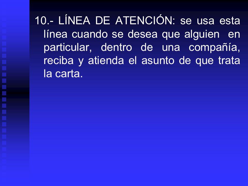 10.- LÍNEA DE ATENCIÓN: se usa esta línea cuando se desea que alguien en particular, dentro de una compañía, reciba y atienda el asunto de que trata l