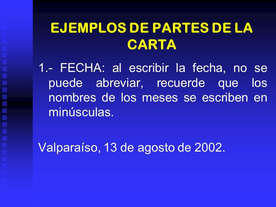 EJEMPLOS DE PARTES DE LA CARTA 1.- FECHA: al escribir la fecha, no se puede abreviar, recuerde que los nombres de los meses se escriben en minúsculas.
