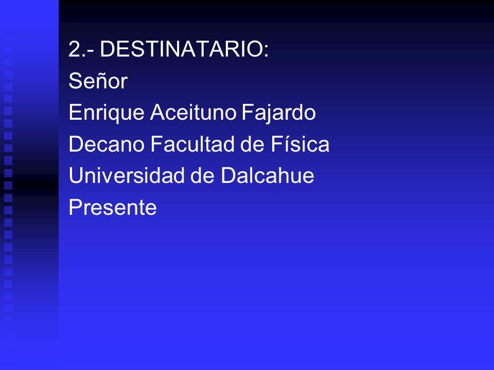 2.- DESTINATARIO: Señor Enrique Aceituno Fajardo Decano Facultad de Física Universidad de Dalcahue Presente