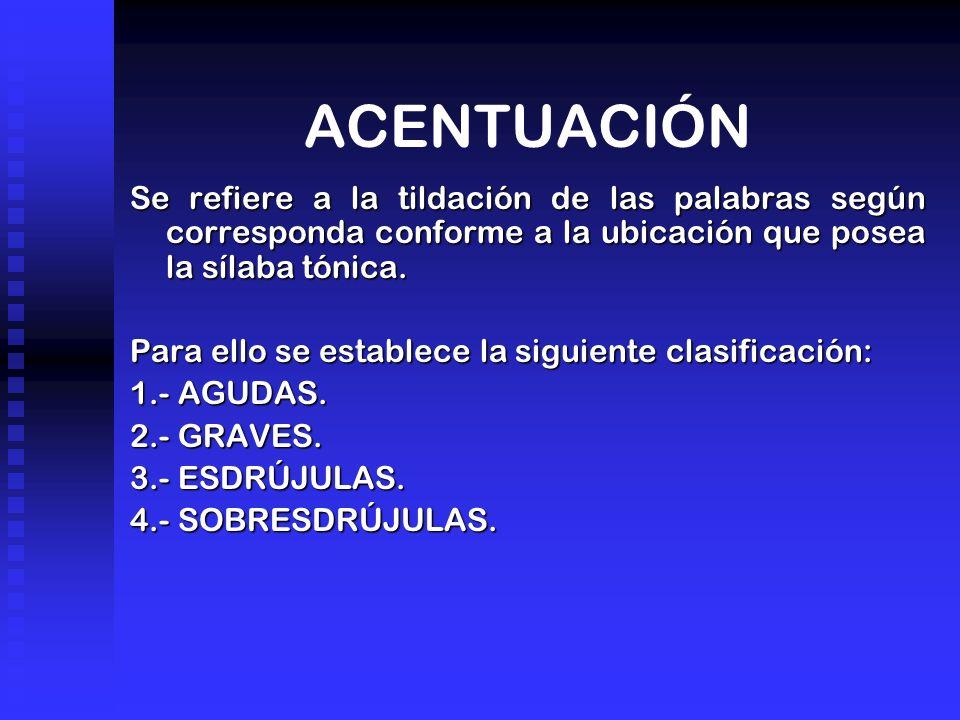 ACENTUACIÓN Se refiere a la tildación de las palabras según corresponda conforme a la ubicación que posea la sílaba tónica.