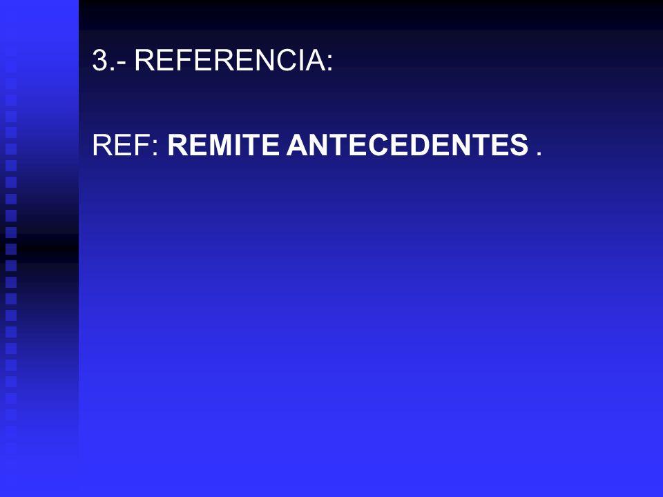 3.- REFERENCIA: REF: REMITE ANTECEDENTES.