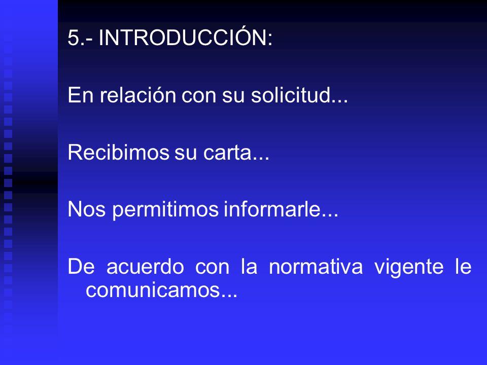 5.- INTRODUCCIÓN: En relación con su solicitud... Recibimos su carta... Nos permitimos informarle... De acuerdo con la normativa vigente le comunicamo