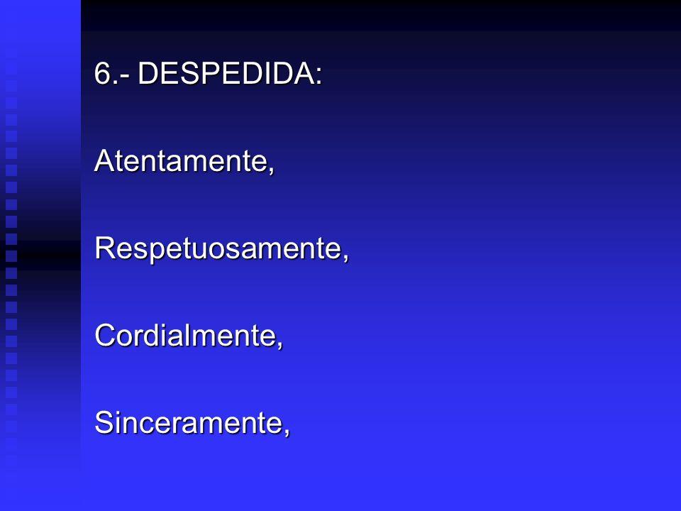 6.- DESPEDIDA: Atentamente,Respetuosamente,Cordialmente,Sinceramente,
