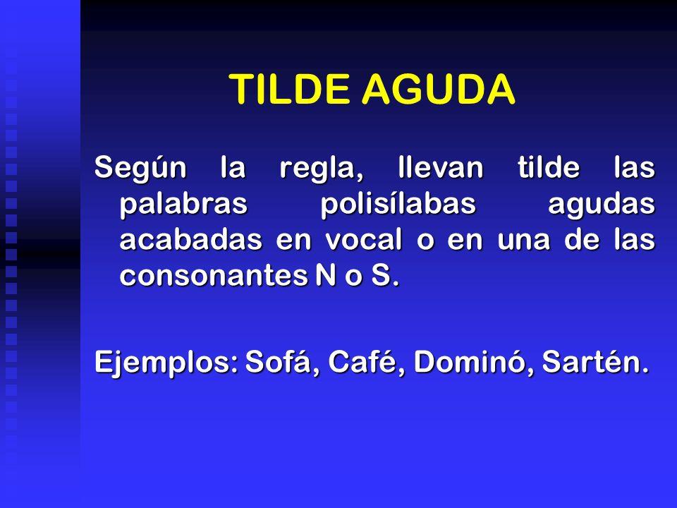 TILDE AGUDA Según la regla, llevan tilde las palabras polisílabas agudas acabadas en vocal o en una de las consonantes N o S. Ejemplos: Sofá, Café, Do
